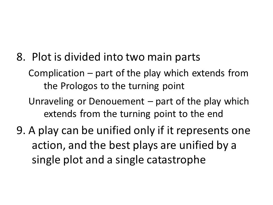 8.Plot is divided into two main parts Complication – part of the play which extends from the Prologos to the turning point Unraveling or Denouement –
