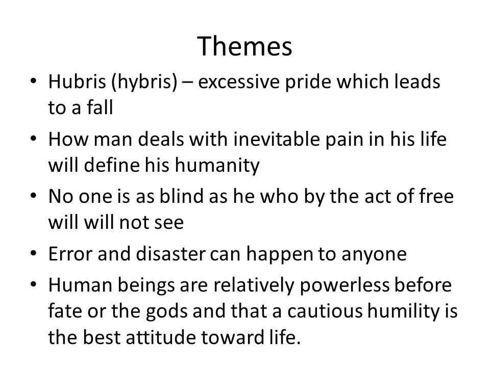 Themes Hubris (hybris) – excessive pride which leads to a fall How man deals with inevitable pain in his life will define his humanity No one is as bl