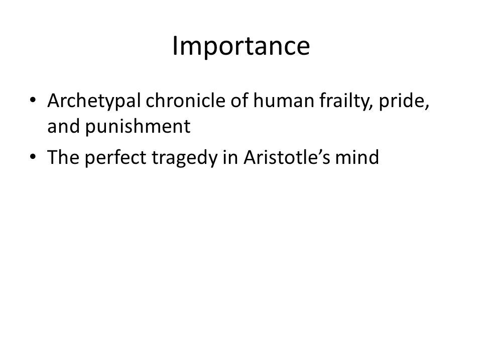 Importance Archetypal chronicle of human frailty, pride, and punishment The perfect tragedy in Aristotle's mind