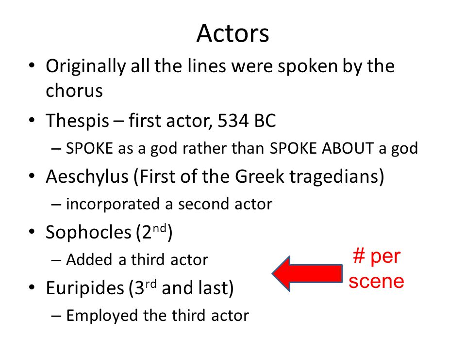 Actors Originally all the lines were spoken by the chorus Thespis – first actor, 534 BC – SPOKE as a god rather than SPOKE ABOUT a god Aeschylus (Firs