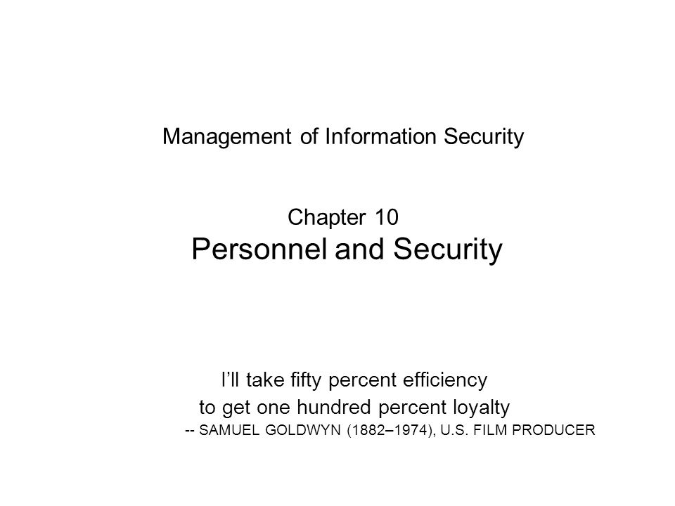 Management of Information Security Chapter 10 Personnel and Security I'll take fifty percent efficiency to get one hundred percent loyalty -- SAMUEL GOLDWYN (1882–1974), U.S.