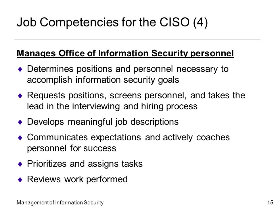Management of Information Security 15 Job Competencies for the CISO (4) Manages Office of Information Security personnel  Determines positions and personnel necessary to accomplish information security goals  Requests positions, screens personnel, and takes the lead in the interviewing and hiring process  Develops meaningful job descriptions  Communicates expectations and actively coaches personnel for success  Prioritizes and assigns tasks  Reviews work performed