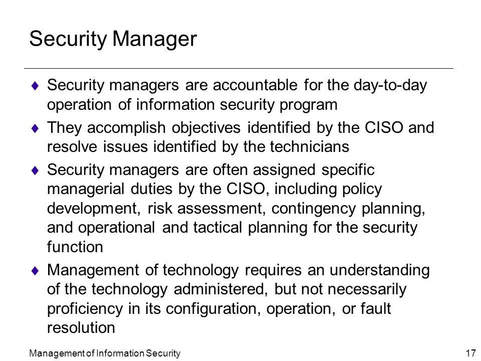 Management of Information Security 17 Security Manager  Security managers are accountable for the day-to-day operation of information security program  They accomplish objectives identified by the CISO and resolve issues identified by the technicians  Security managers are often assigned specific managerial duties by the CISO, including policy development, risk assessment, contingency planning, and operational and tactical planning for the security function  Management of technology requires an understanding of the technology administered, but not necessarily proficiency in its configuration, operation, or fault resolution