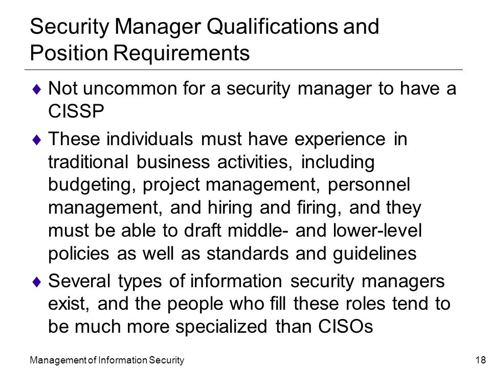 Management of Information Security 18 Security Manager Qualifications and Position Requirements  Not uncommon for a security manager to have a CISSP  These individuals must have experience in traditional business activities, including budgeting, project management, personnel management, and hiring and firing, and they must be able to draft middle- and lower-level policies as well as standards and guidelines  Several types of information security managers exist, and the people who fill these roles tend to be much more specialized than CISOs