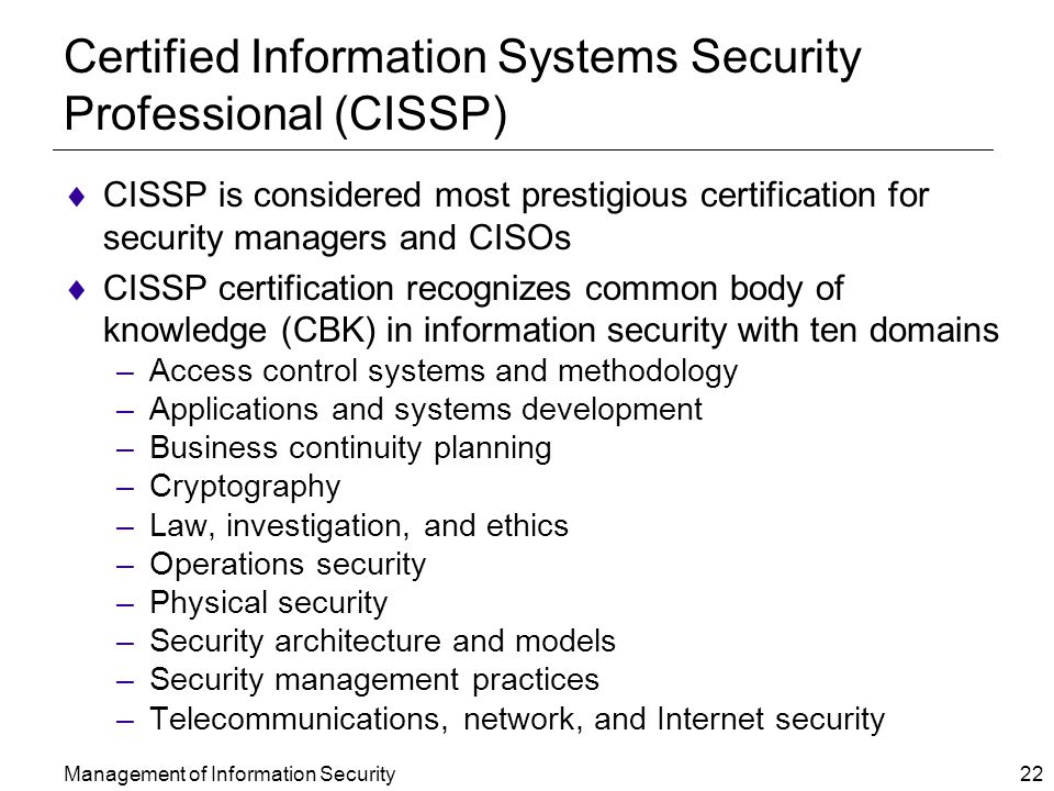 Management of Information Security 22 Certified Information Systems Security Professional (CISSP)  CISSP is considered most prestigious certification for security managers and CISOs  CISSP certification recognizes common body of knowledge (CBK) in information security with ten domains –Access control systems and methodology –Applications and systems development –Business continuity planning –Cryptography –Law, investigation, and ethics –Operations security –Physical security –Security architecture and models –Security management practices –Telecommunications, network, and Internet security