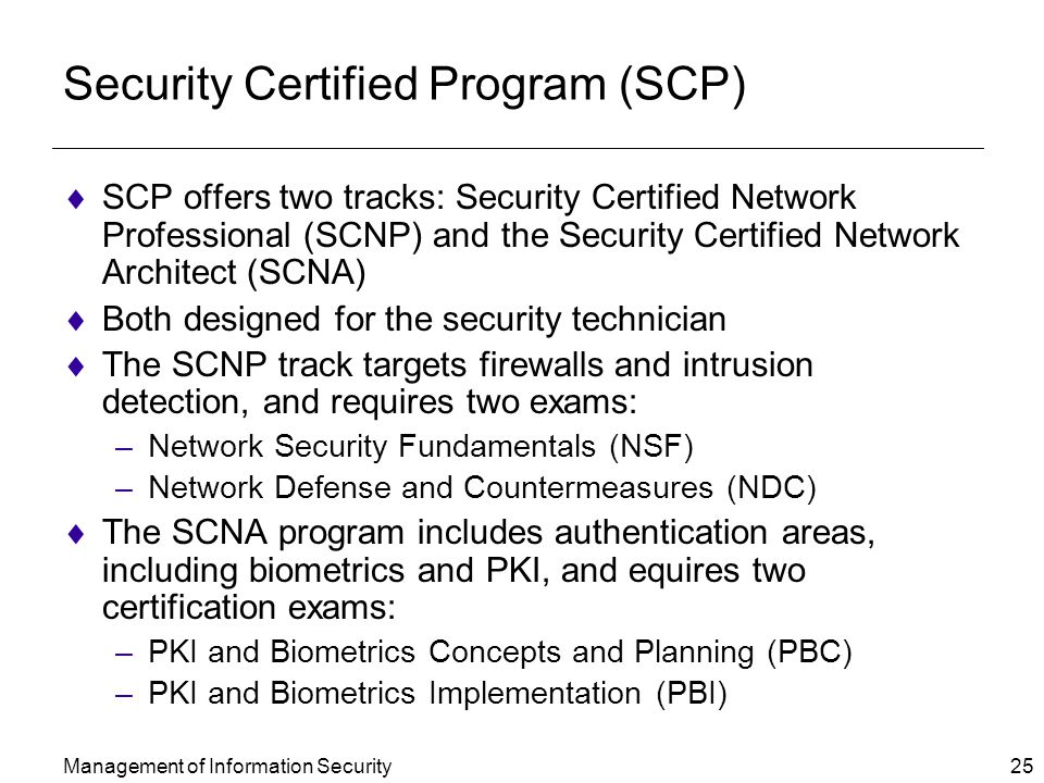 Management of Information Security 25 Security Certified Program (SCP)  SCP offers two tracks: Security Certified Network Professional (SCNP) and the Security Certified Network Architect (SCNA)  Both designed for the security technician  The SCNP track targets firewalls and intrusion detection, and requires two exams: –Network Security Fundamentals (NSF) –Network Defense and Countermeasures (NDC)  The SCNA program includes authentication areas, including biometrics and PKI, and equires two certification exams: –PKI and Biometrics Concepts and Planning (PBC) –PKI and Biometrics Implementation (PBI)