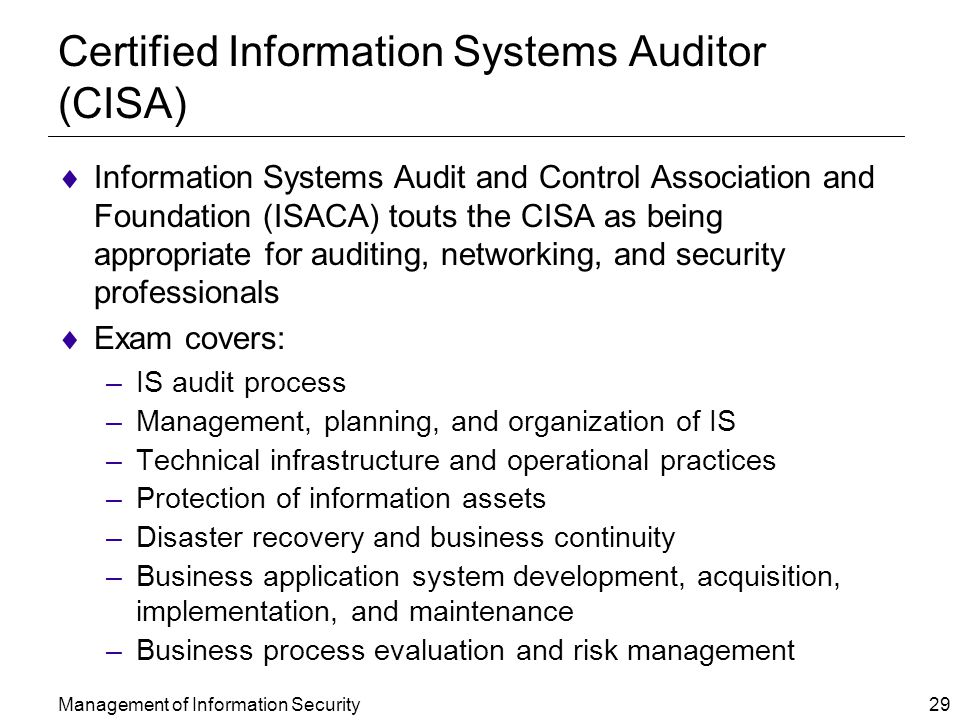 Management of Information Security 29 Certified Information Systems Auditor (CISA)  Information Systems Audit and Control Association and Foundation (ISACA) touts the CISA as being appropriate for auditing, networking, and security professionals  Exam covers: –IS audit process –Management, planning, and organization of IS –Technical infrastructure and operational practices –Protection of information assets –Disaster recovery and business continuity –Business application system development, acquisition, implementation, and maintenance –Business process evaluation and risk management