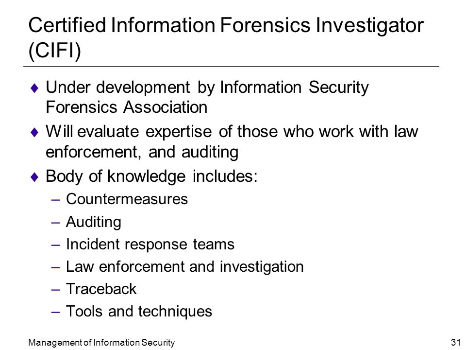 Management of Information Security 31 Certified Information Forensics Investigator (CIFI)  Under development by Information Security Forensics Association  Will evaluate expertise of those who work with law enforcement, and auditing  Body of knowledge includes: –Countermeasures –Auditing –Incident response teams –Law enforcement and investigation –Traceback –Tools and techniques