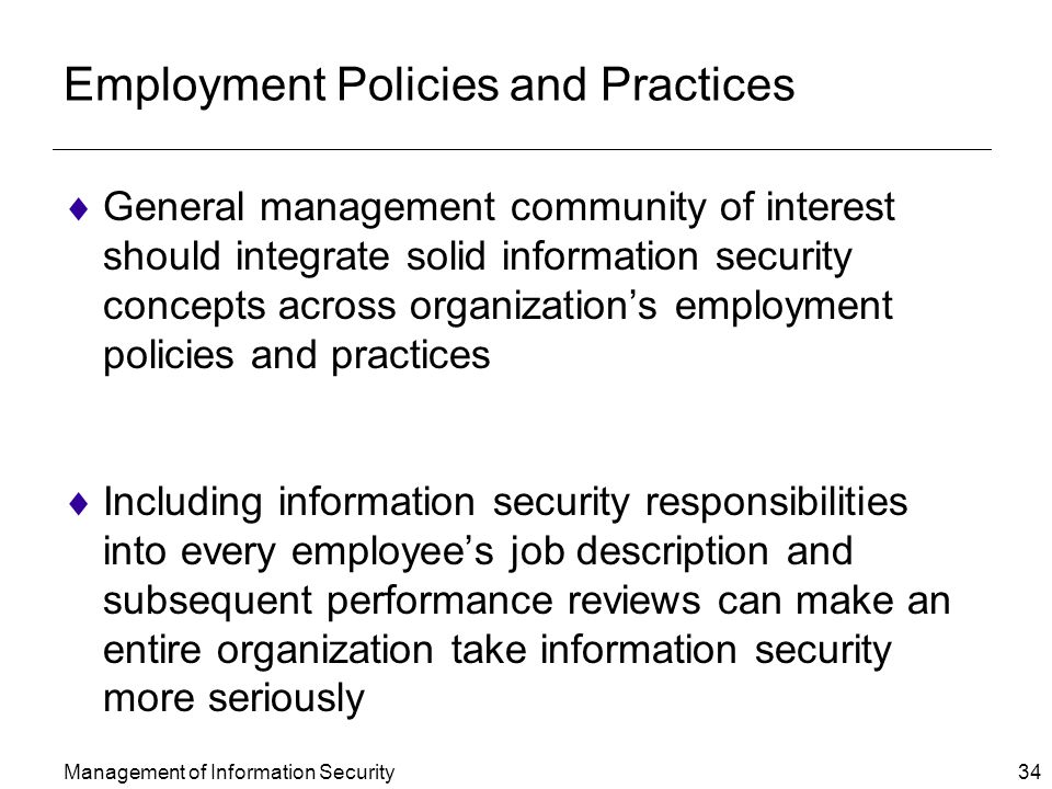 Management of Information Security 34 Employment Policies and Practices  General management community of interest should integrate solid information security concepts across organization's employment policies and practices  Including information security responsibilities into every employee's job description and subsequent performance reviews can make an entire organization take information security more seriously