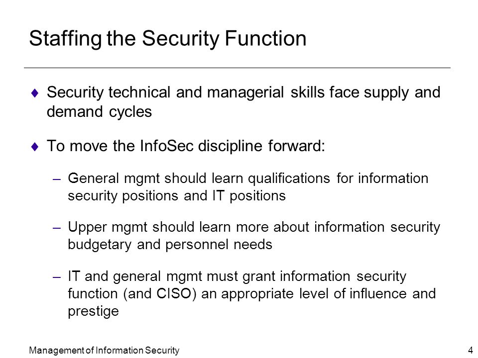 Management of Information Security 4 Staffing the Security Function  Security technical and managerial skills face supply and demand cycles  To move the InfoSec discipline forward: –General mgmt should learn qualifications for information security positions and IT positions –Upper mgmt should learn more about information security budgetary and personnel needs –IT and general mgmt must grant information security function (and CISO) an appropriate level of influence and prestige