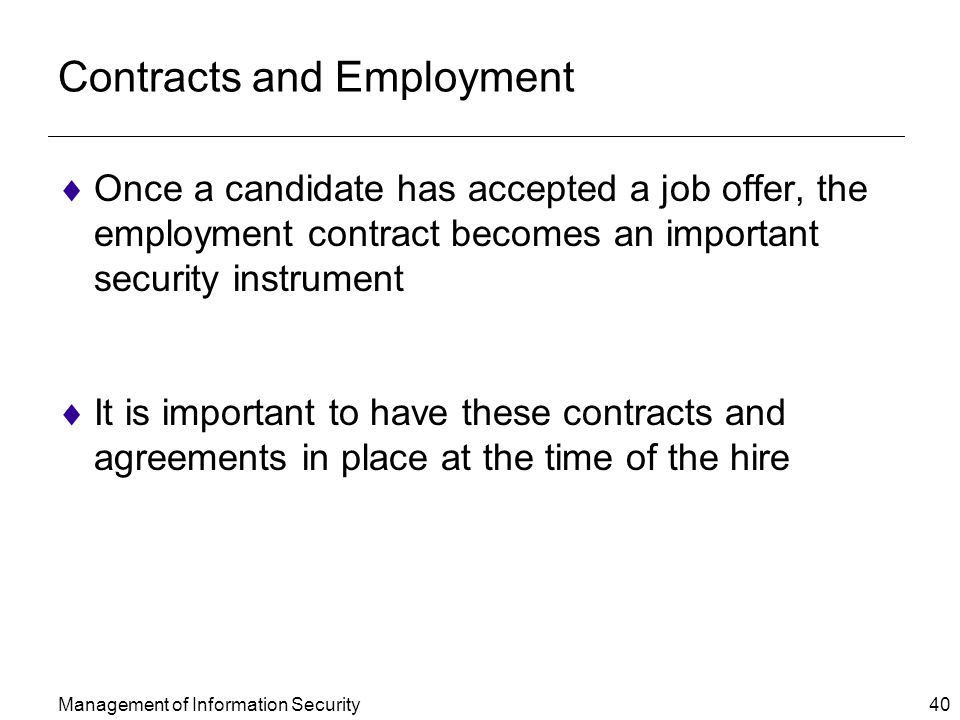 Management of Information Security 40 Contracts and Employment  Once a candidate has accepted a job offer, the employment contract becomes an important security instrument  It is important to have these contracts and agreements in place at the time of the hire