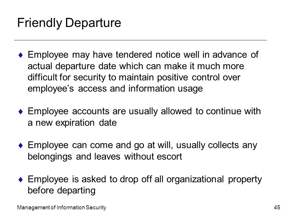 Management of Information Security 45 Friendly Departure  Employee may have tendered notice well in advance of actual departure date which can make it much more difficult for security to maintain positive control over employee's access and information usage  Employee accounts are usually allowed to continue with a new expiration date  Employee can come and go at will, usually collects any belongings and leaves without escort  Employee is asked to drop off all organizational property before departing