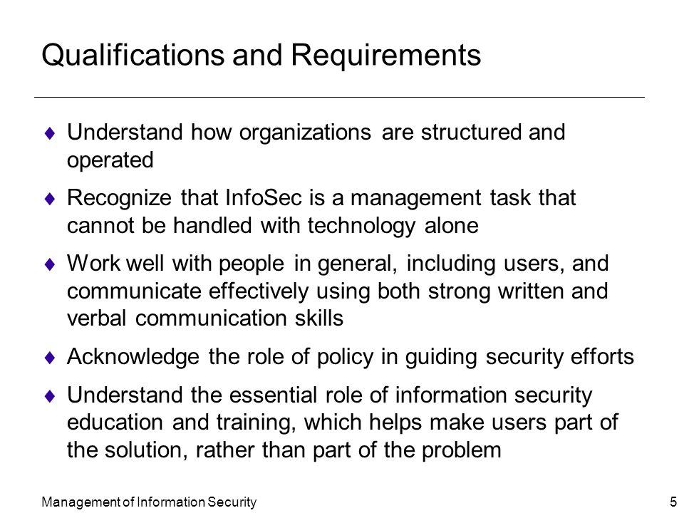 Management of Information Security 5 Qualifications and Requirements  Understand how organizations are structured and operated  Recognize that InfoSec is a management task that cannot be handled with technology alone  Work well with people in general, including users, and communicate effectively using both strong written and verbal communication skills  Acknowledge the role of policy in guiding security efforts  Understand the essential role of information security education and training, which helps make users part of the solution, rather than part of the problem