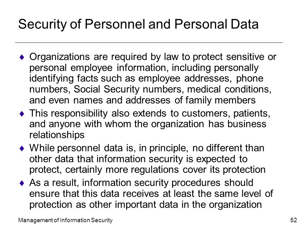 Management of Information Security 52 Security of Personnel and Personal Data  Organizations are required by law to protect sensitive or personal employee information, including personally identifying facts such as employee addresses, phone numbers, Social Security numbers, medical conditions, and even names and addresses of family members  This responsibility also extends to customers, patients, and anyone with whom the organization has business relationships  While personnel data is, in principle, no different than other data that information security is expected to protect, certainly more regulations cover its protection  As a result, information security procedures should ensure that this data receives at least the same level of protection as other important data in the organization