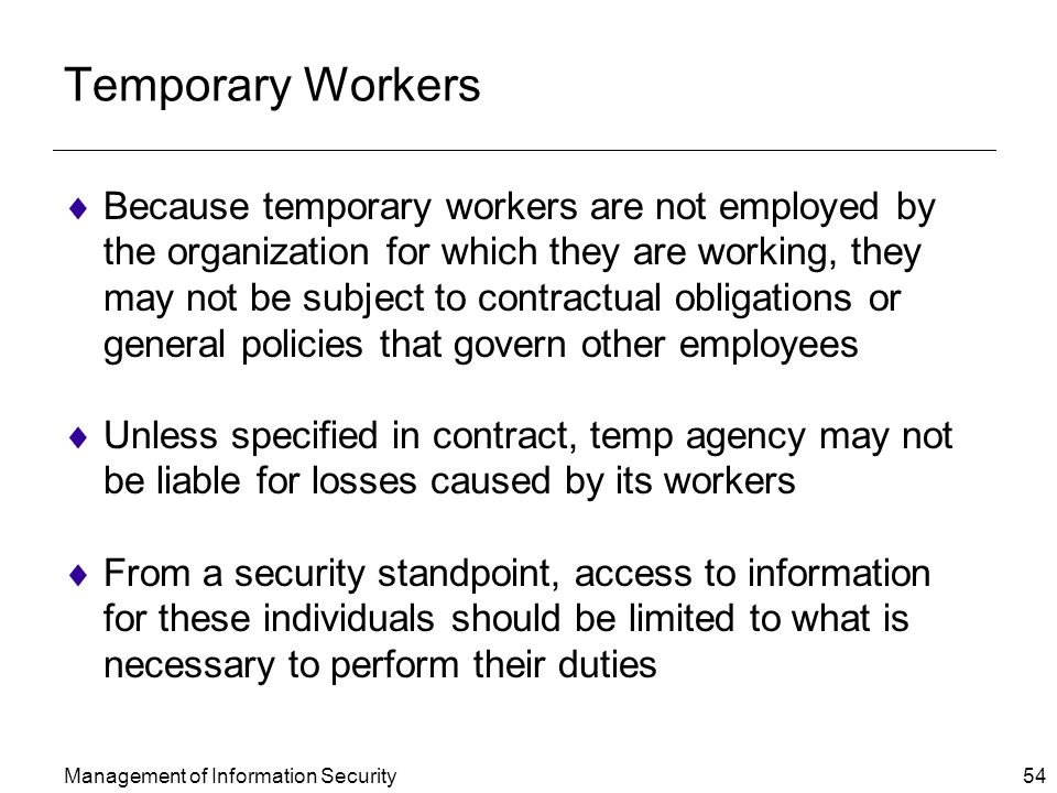 Management of Information Security 54 Temporary Workers  Because temporary workers are not employed by the organization for which they are working, they may not be subject to contractual obligations or general policies that govern other employees  Unless specified in contract, temp agency may not be liable for losses caused by its workers  From a security standpoint, access to information for these individuals should be limited to what is necessary to perform their duties