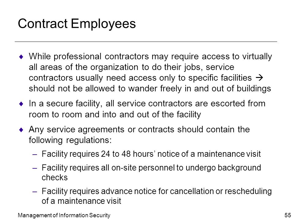Management of Information Security 55 Contract Employees  While professional contractors may require access to virtually all areas of the organization to do their jobs, service contractors usually need access only to specific facilities  should not be allowed to wander freely in and out of buildings  In a secure facility, all service contractors are escorted from room to room and into and out of the facility  Any service agreements or contracts should contain the following regulations: –Facility requires 24 to 48 hours' notice of a maintenance visit –Facility requires all on-site personnel to undergo background checks –Facility requires advance notice for cancellation or rescheduling of a maintenance visit