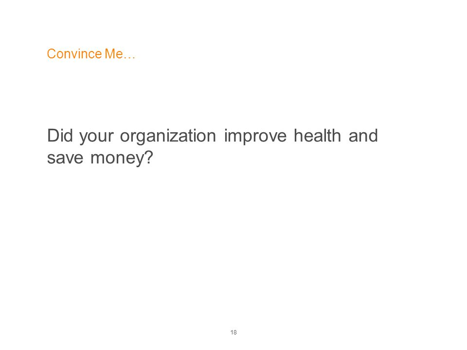18 Convince Me… Did your organization improve health and save money