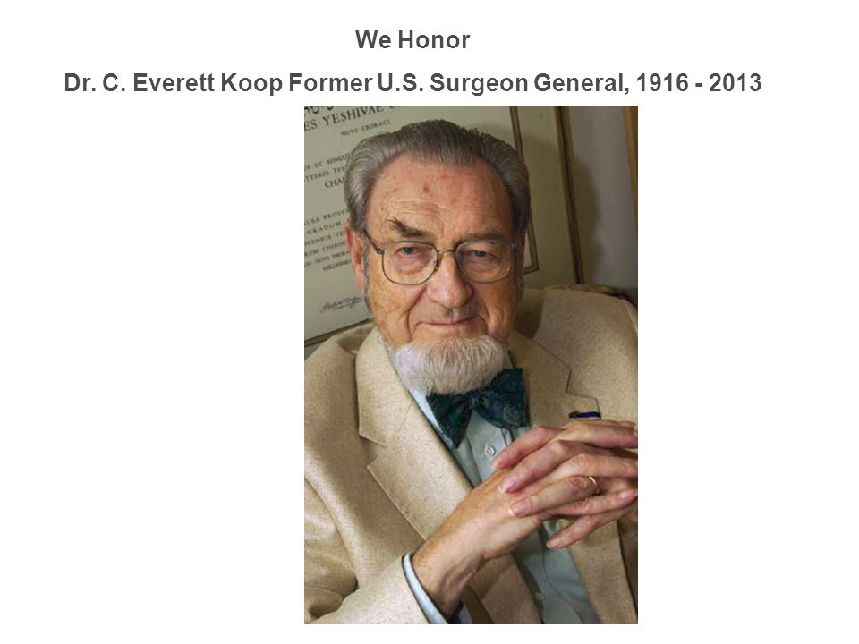 We Honor Dr. C. Everett Koop Former U.S. Surgeon General, 1916 - 2013