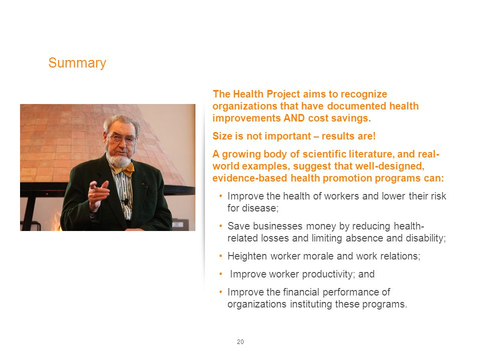 20 Summary The Health Project aims to recognize organizations that have documented health improvements AND cost savings. Size is not important – resul