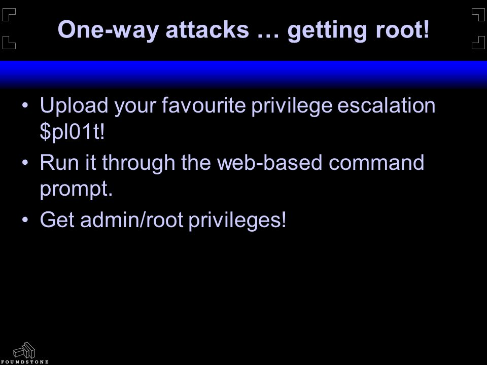 One-way attacks … getting root. Upload your favourite privilege escalation $pl01t.