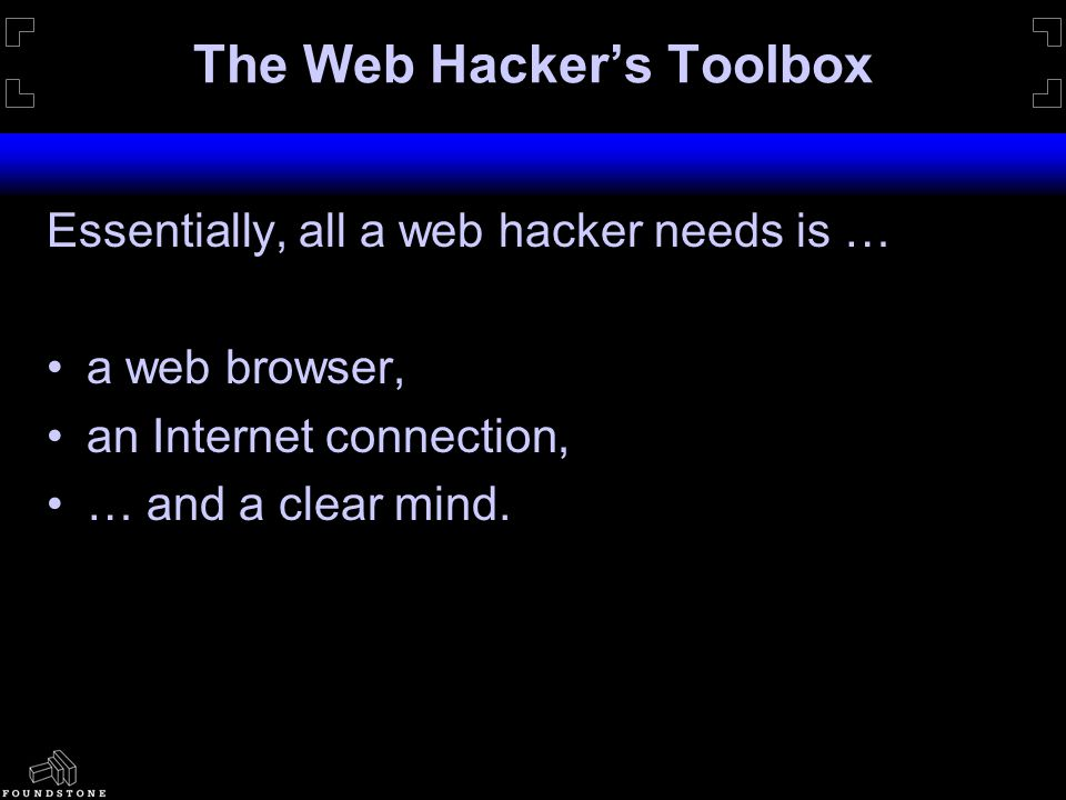 The Web Hacker's Toolbox Essentially, all a web hacker needs is … a web browser, an Internet connection, … and a clear mind.