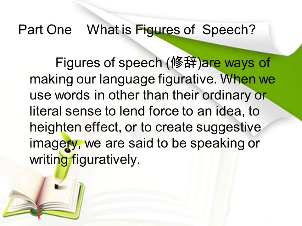 Part One What is Figures of Speech? Figures of speech ( 修辞 )are ways of making our language figurative. When we use words in other than their ordinary