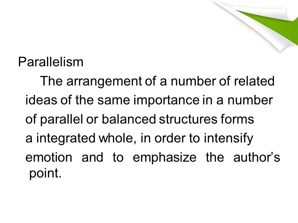 Parallelism The arrangement of a number of related ideas of the same importance in a number of parallel or balanced structures forms a integrated whol