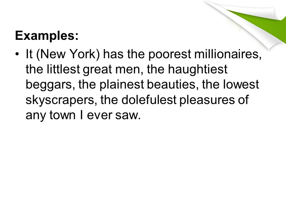 Examples: It (New York) has the poorest millionaires, the littlest great men, the haughtiest beggars, the plainest beauties, the lowest skyscrapers, t