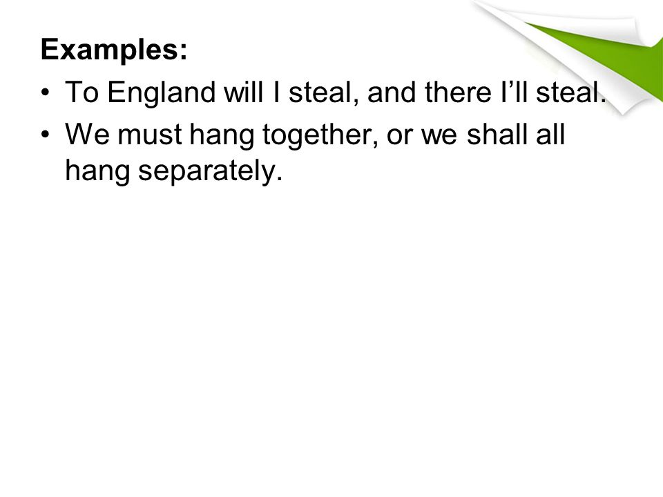 Examples: To England will I steal, and there I'll steal. We must hang together, or we shall all hang separately.
