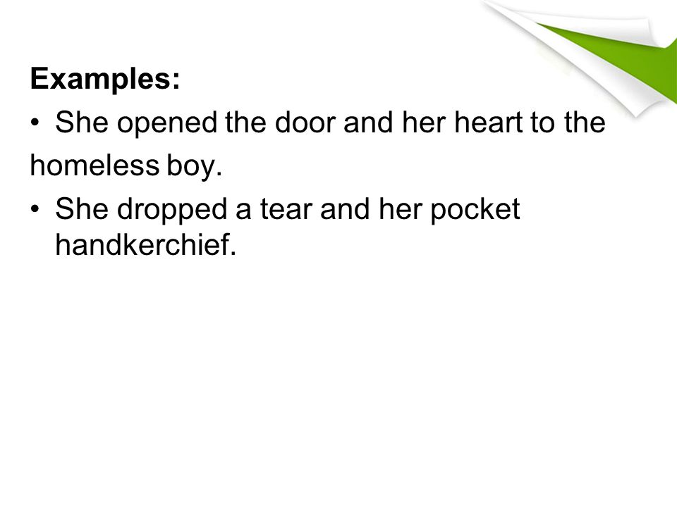 Examples: She opened the door and her heart to the homeless boy. She dropped a tear and her pocket handkerchief.