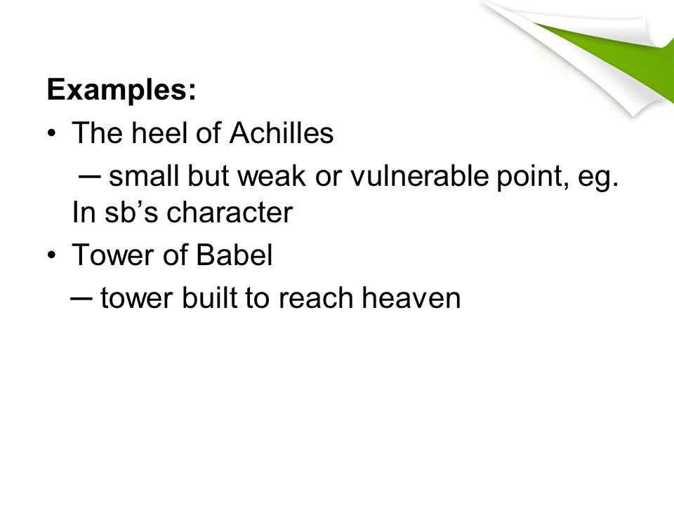 Examples: The heel of Achilles ─ small but weak or vulnerable point, eg. In sb's character Tower of Babel ─ tower built to reach heaven