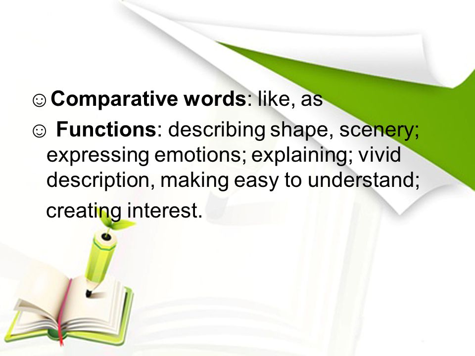 ☺Comparative words: like, as ☺ Functions: describing shape, scenery; expressing emotions; explaining; vivid description, making easy to understand; cr