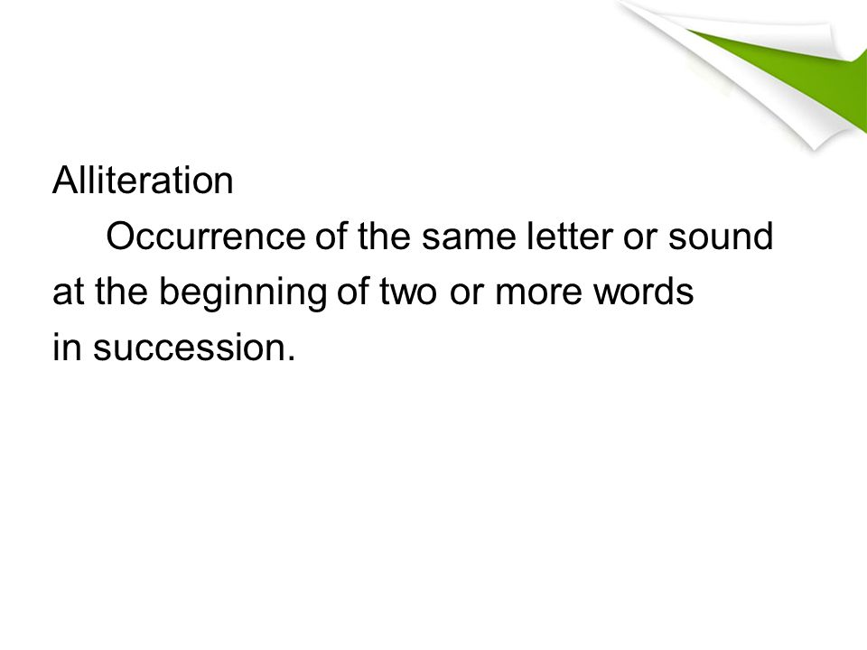 Alliteration Occurrence of the same letter or sound at the beginning of two or more words in succession.