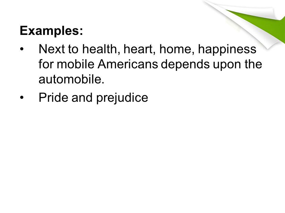 Examples: Next to health, heart, home, happiness for mobile Americans depends upon the automobile. Pride and prejudice