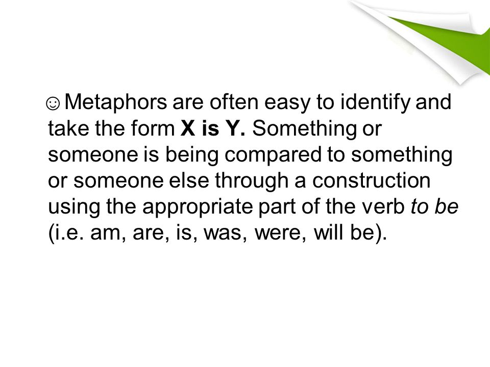 ☺Metaphors are often easy to identify and take the form X is Y. Something or someone is being compared to something or someone else through a construc