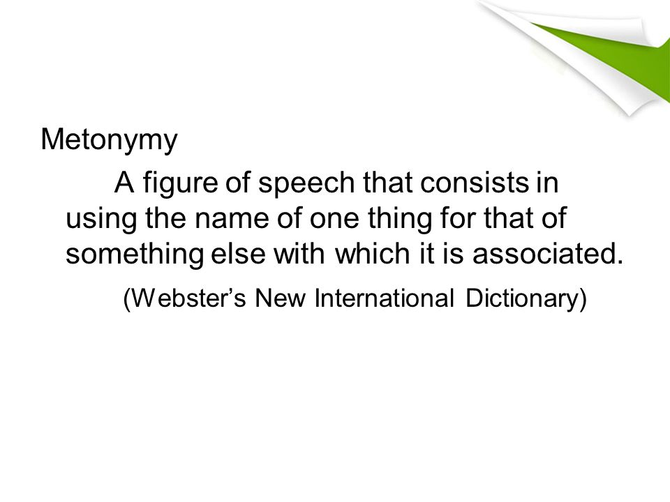 Metonymy A figure of speech that consists in using the name of one thing for that of something else with which it is associated. (Webster's New Intern