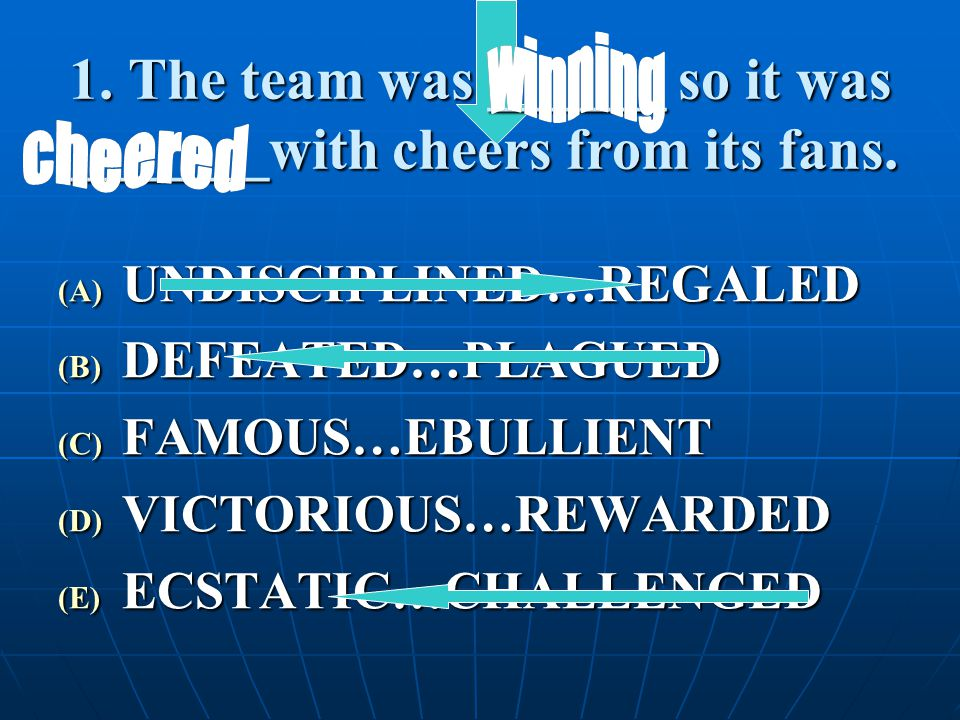 1. The team was ______ so it was _______with cheers from its fans. (A) U NDISCIPLINED…REGALED (B) D EFEATED…PLAGUED (C) F AMOUS…EBULLIENT (D) V ICTORI