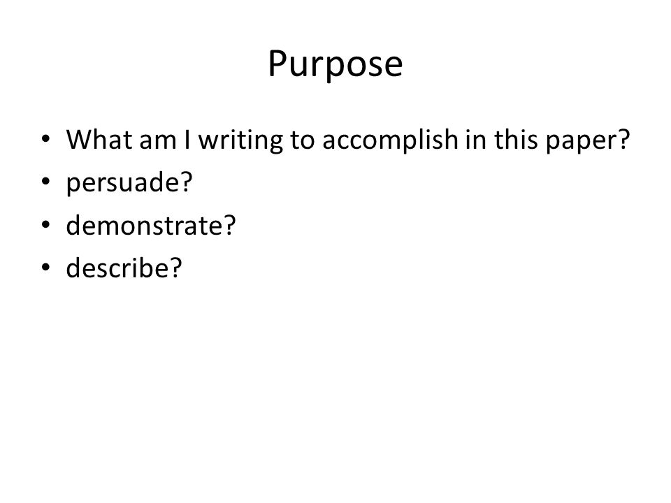 Purpose What am I writing to accomplish in this paper? persuade? demonstrate? describe?