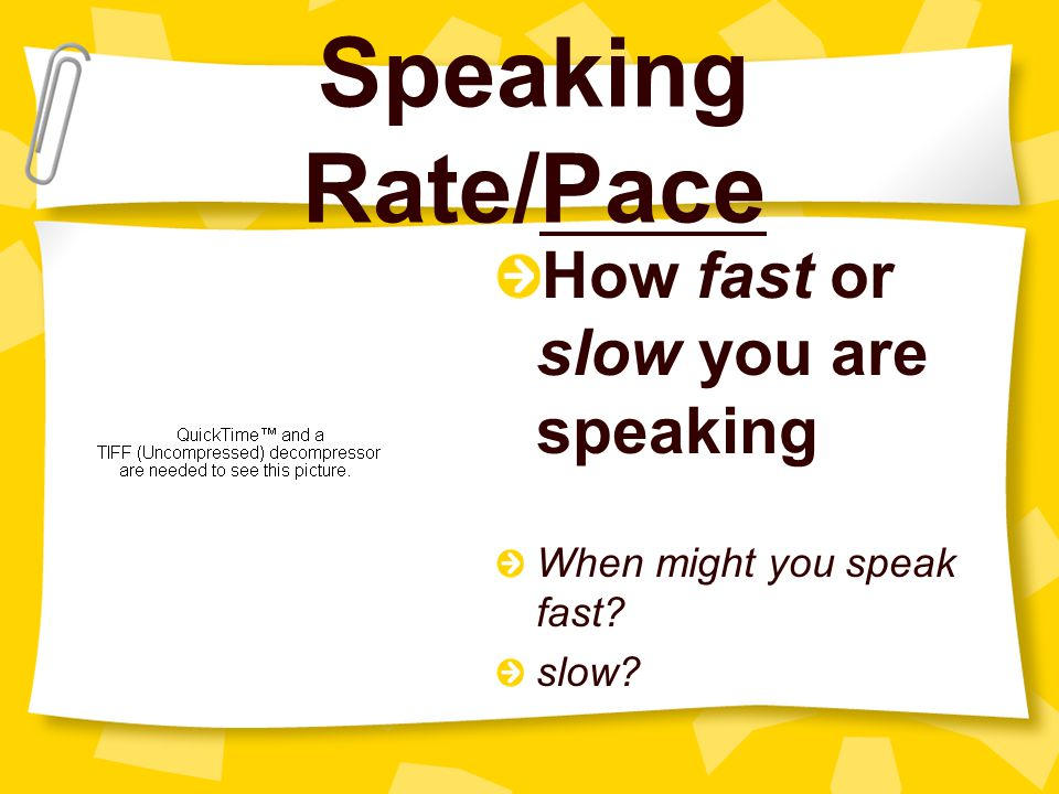 Speaking Rate/Pace How fast or slow you are speaking When might you speak fast? slow?