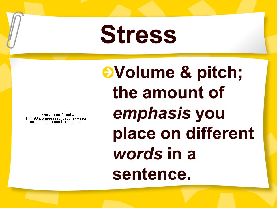 Stress Volume & pitch; the amount of emphasis you place on different words in a sentence.