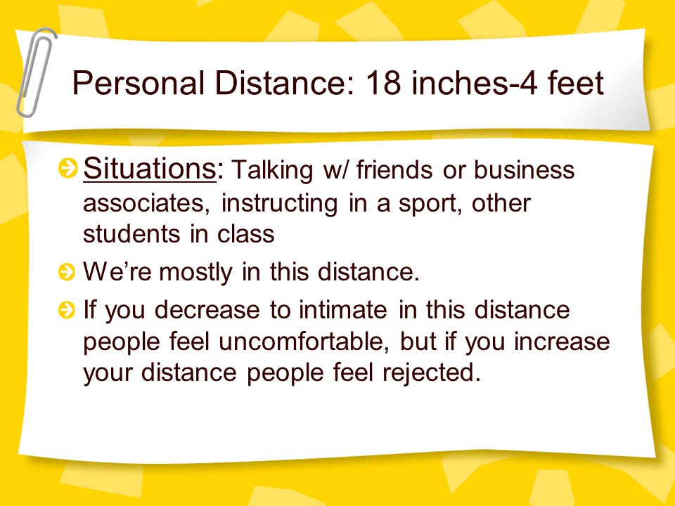 Personal Distance: 18 inches-4 feet Situations: Talking w/ friends or business associates, instructing in a sport, other students in class We're mostl