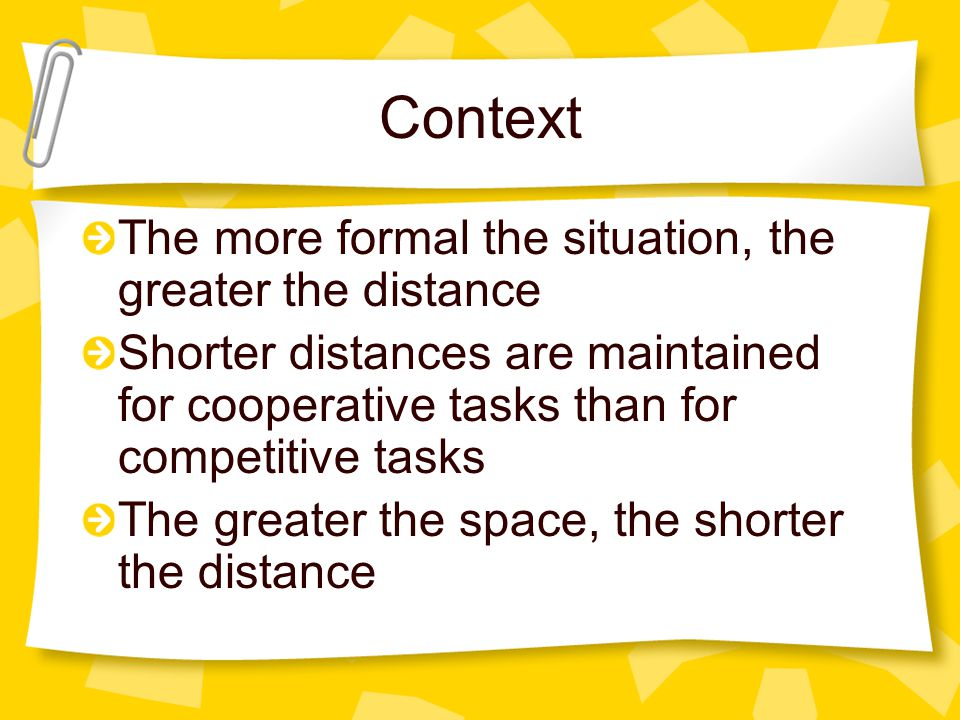 Context The more formal the situation, the greater the distance Shorter distances are maintained for cooperative tasks than for competitive tasks The
