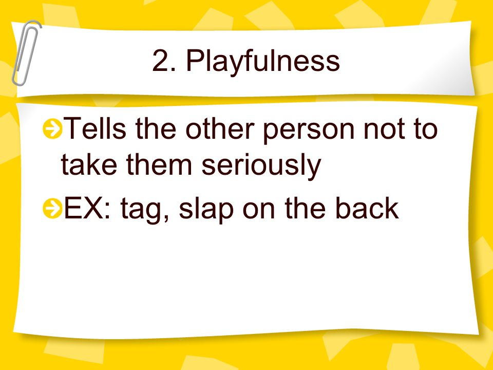 2. Playfulness Tells the other person not to take them seriously EX: tag, slap on the back