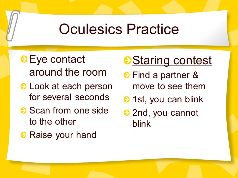 Oculesics Practice Eye contact around the room Look at each person for several seconds Scan from one side to the other Raise your hand Staring contest