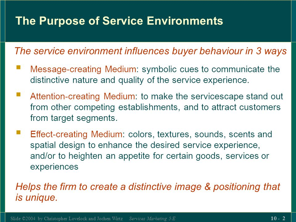 Slide ©2004 by Christopher Lovelock and Jochen Wirtz Services Marketing 5/E 10 - 13 Dimensions of the Service Environment (con't)  Spatial Layout and Functionality  Layout refers to size and shape of furnishings and the ways it is arranged  Functionality is the ability of those items to facilitate performance  Signs, Symbols and Artifact  Explicit or implicit signals to communicate the firm's image, help consumers find their way and to convey the rules of behavior