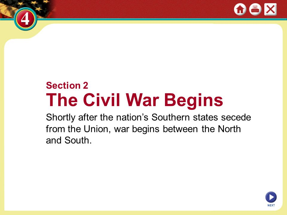 Section 2 The Civil War Begins Shortly after the nation's Southern states secede from the Union, war begins between the North and South. NEXT