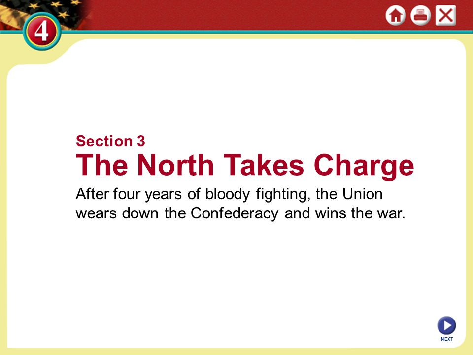 NEXT Section 3 The North Takes Charge After four years of bloody fighting, the Union wears down the Confederacy and wins the war.