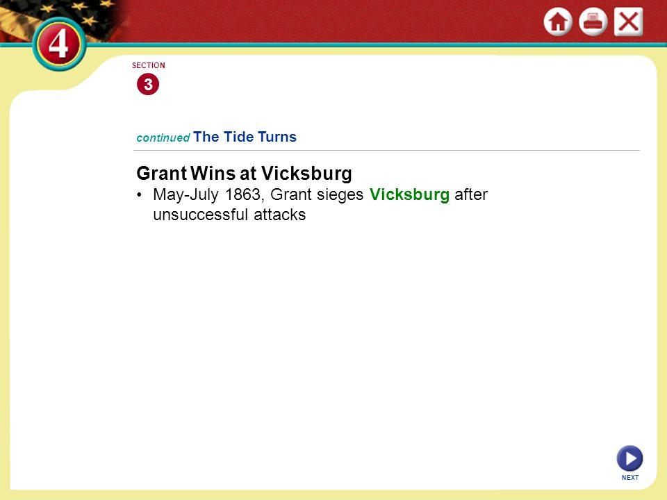 NEXT continued The Tide Turns Grant Wins at Vicksburg May-July 1863, Grant sieges Vicksburg after unsuccessful attacks 3 SECTION