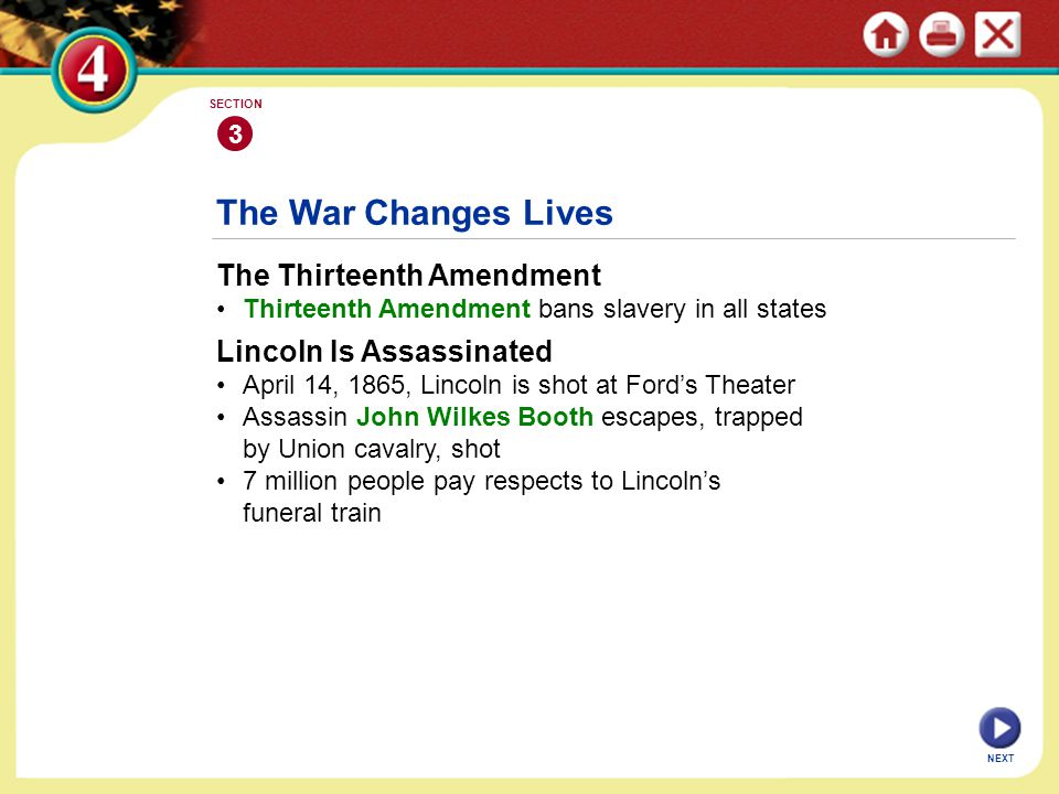 NEXT 3 SECTION The War Changes Lives The Thirteenth Amendment Thirteenth Amendment bans slavery in all states Lincoln Is Assassinated April 14, 1865,