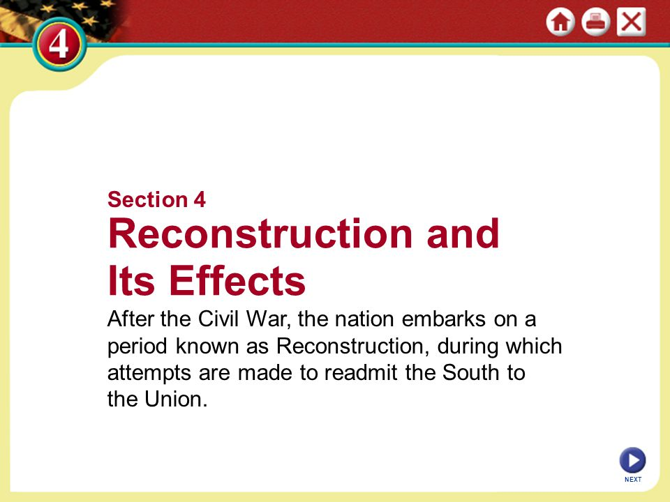 NEXT Section 4 Reconstruction and Its Effects After the Civil War, the nation embarks on a period known as Reconstruction, during which attempts are m